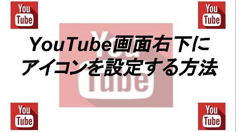 YouTube画面右下に アイコンを設定する方法