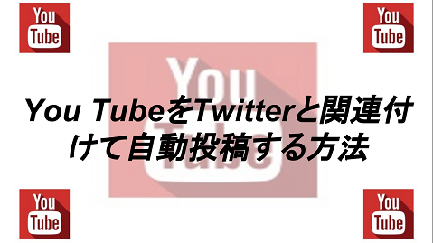 You TubeをTwitterと関連付けて自動投稿する方法!