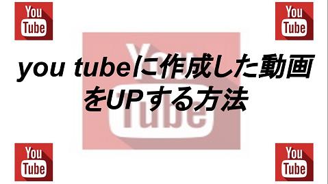 You Tubeに作成した動画をアップロードする方法